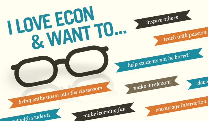 I love Econ & Want to inspire others, bring enthusiasm into the classroom, help students not be bored, make it relevant, make learning.